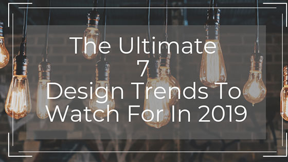 The Ultimate 7 Design Trends to Watch for in 2019