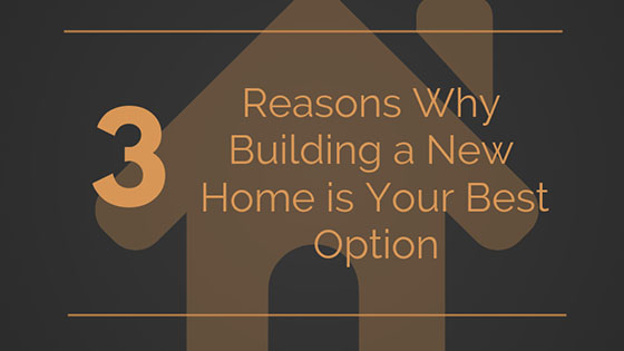 3 Reasons Why Building a New Home is Your Best Option