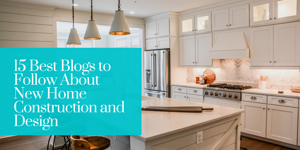 15 Best Blogs to Follow About New Home Construction and Design